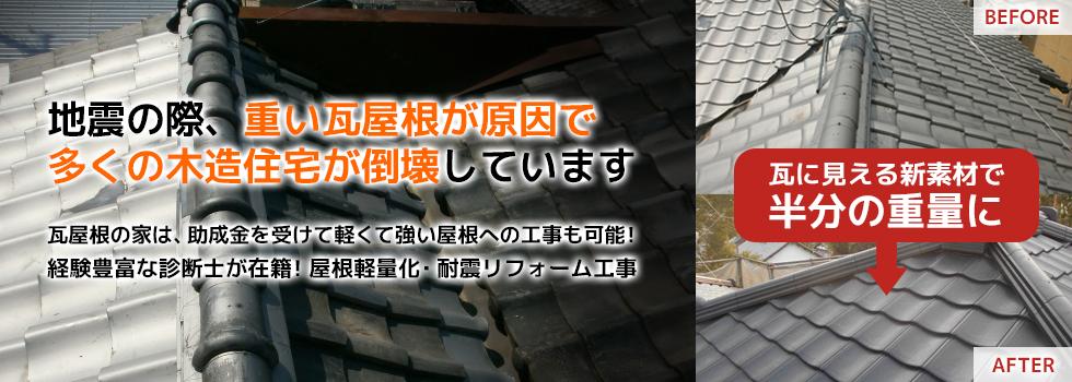 地震の際、重い瓦屋根が原因で多くの木造住宅が倒壊しています 瓦屋根の家は、助成金を受けて軽くて強い屋根への工事も可能!経験豊富な診断士が在籍!屋根軽量化・耐震リフォーム工事